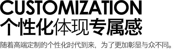 CUSTOMIZATION 个性化体现专属感 随着高端定制的个性化时代到来,为了更加彰显与众不同。